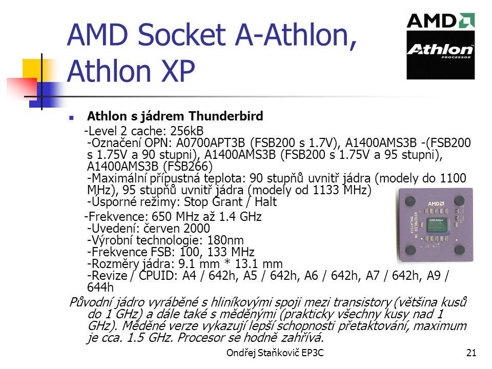 Ondřej Staňkovič EP3C21 AMD Socket A-Athlon, Athlon XP Athlon s jádrem Thunderbird -Level 2 cache: 256kB -Označení OPN: A0700APT3B (FSB200 s 1.7V), A1400AMS3B -(FSB200 s 1.75V a 90 stupni), A1400AMS3B (FSB200 s 1.75V a 95 stupni), A1400AMS3B (FSB266) -Maximální přípustná teplota: 90 stupňů uvnitř jádra (modely do 1100 MHz), 95 stupňů uvnitř jádra (modely od 1133 MHz) -Úsporné režimy: Stop Grant / Halt -Frekvence: 650 MHz až 1.4 GHz -Uvedení: červen 2000 -Výrobní technologie: 180nm -Frekvence FSB: 100, 133 MHz -Rozměry jádra: 9.1 mm * 13.1 mm -Revize / CPUID: A4 / 642h, A5 / 642h, A6 / 642h, A7 / 642h, A9 / 644h Původní jádro vyráběné s hliníkovými spoji mezi transistory (většina kusů do 1 GHz) a dále také s měděnými (prakticky všechny kusy nad 1 GHz).