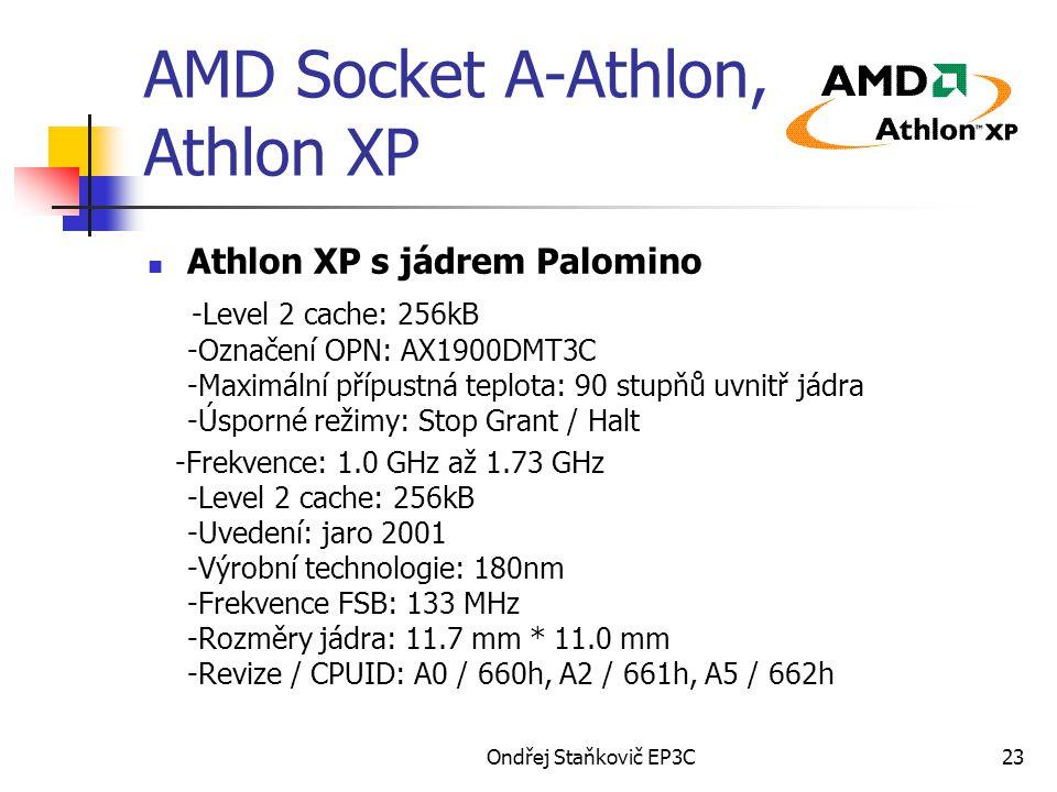 Ondřej Staňkovič EP3C23 AMD Socket A-Athlon, Athlon XP Athlon XP s jádrem Palomino -Level 2 cache: 256kB -Označení OPN: AX1900DMT3C -Maximální přípustná teplota: 90 stupňů uvnitř jádra -Úsporné režimy: Stop Grant / Halt -Frekvence: 1.0 GHz až 1.73 GHz -Level 2 cache: 256kB -Uvedení: jaro 2001 -Výrobní technologie: 180nm -Frekvence FSB: 133 MHz -Rozměry jádra: 11.7 mm * 11.0 mm -Revize / CPUID: A0 / 660h, A2 / 661h, A5 / 662h
