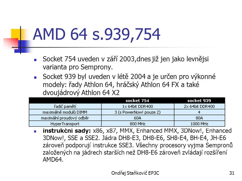 Ondřej Staňkovič EP3C31 AMD 64 s.939,754 Socket 754 uveden v září 2003,dnes již jen jako levnějsi varianta pro Semprony. Socket 939 byl uveden v létě