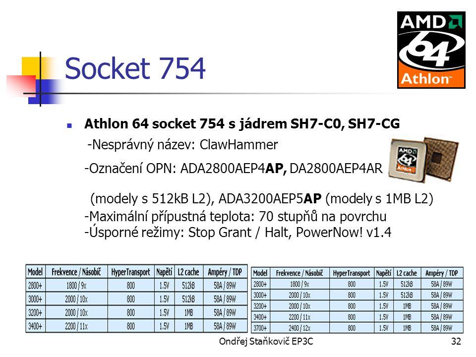Ondřej Staňkovič EP3C32 Socket 754 Athlon 64 socket 754 s jádrem SH7-C0, SH7-CG -Nesprávný název: ClawHammer -Označení OPN: ADA2800AEP4AP, DA2800AEP4AR (modely s 512kB L2), ADA3200AEP5AP (modely s 1MB L2) -Maximální přípustná teplota: 70 stupňů na povrchu -Úsporné režimy: Stop Grant / Halt, PowerNow.