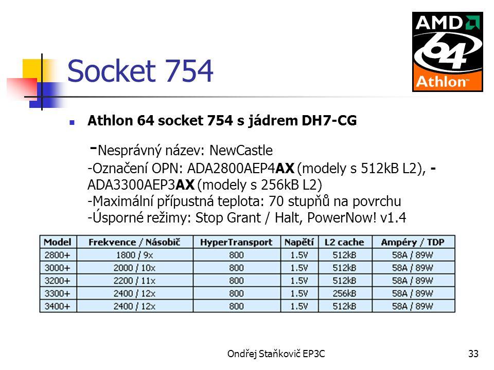 Ondřej Staňkovič EP3C33 Socket 754 Athlon 64 socket 754 s jádrem DH7-CG - Nesprávný název: NewCastle -Označení OPN: ADA2800AEP4AX (modely s 512kB L2), - ADA3300AEP3AX (modely s 256kB L2) -Maximální přípustná teplota: 70 stupňů na povrchu -Úsporné režimy: Stop Grant / Halt, PowerNow.