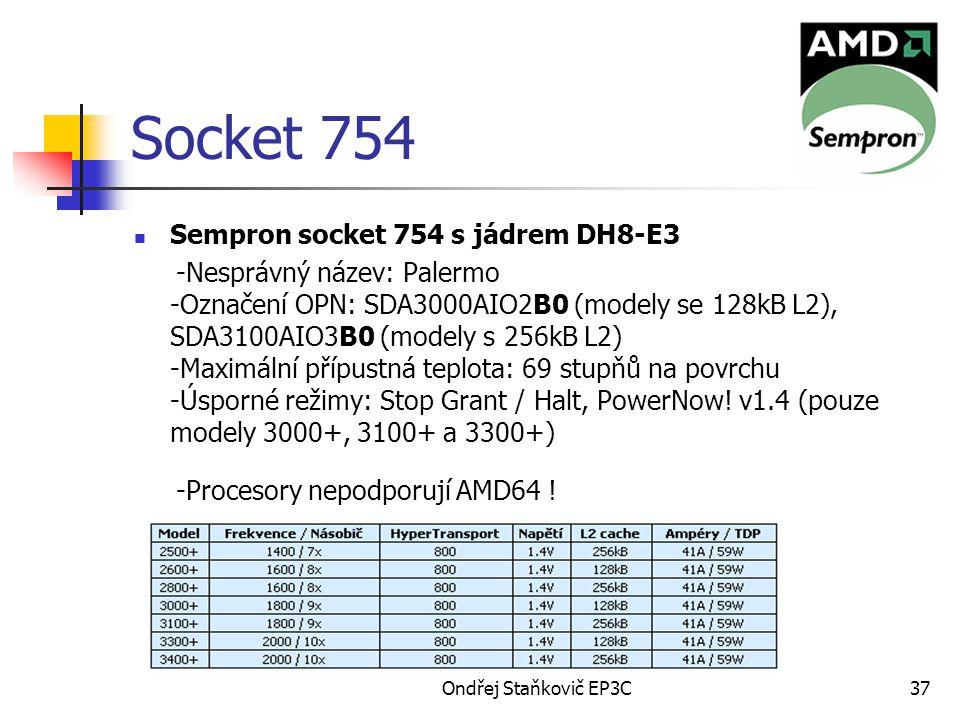 Ondřej Staňkovič EP3C37 Socket 754 Sempron socket 754 s jádrem DH8-E3 -Nesprávný název: Palermo -Označení OPN: SDA3000AIO2B0 (modely se 128kB L2), SDA3100AIO3B0 (modely s 256kB L2) -Maximální přípustná teplota: 69 stupňů na povrchu -Úsporné režimy: Stop Grant / Halt, PowerNow.