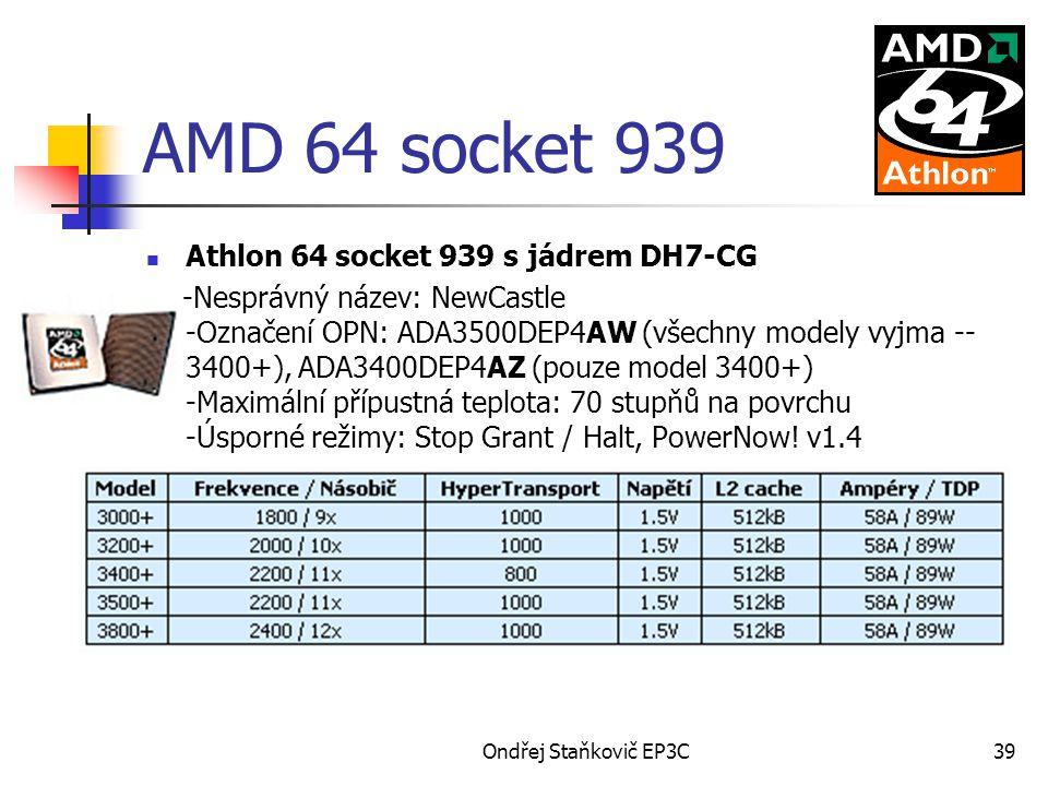 Ondřej Staňkovič EP3C39 AMD 64 socket 939 Athlon 64 socket 939 s jádrem DH7-CG -Nesprávný název: NewCastle -Označení OPN: ADA3500DEP4AW (všechny modely vyjma -- 3400+), ADA3400DEP4AZ (pouze model 3400+) -Maximální přípustná teplota: 70 stupňů na povrchu -Úsporné režimy: Stop Grant / Halt, PowerNow.