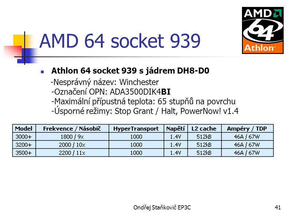 Ondřej Staňkovič EP3C41 AMD 64 socket 939 Athlon 64 socket 939 s jádrem DH8-D0 -Nesprávný název: Winchester -Označení OPN: ADA3500DIK4BI -Maximální přípustná teplota: 65 stupňů na povrchu -Úsporné režimy: Stop Grant / Halt, PowerNow.