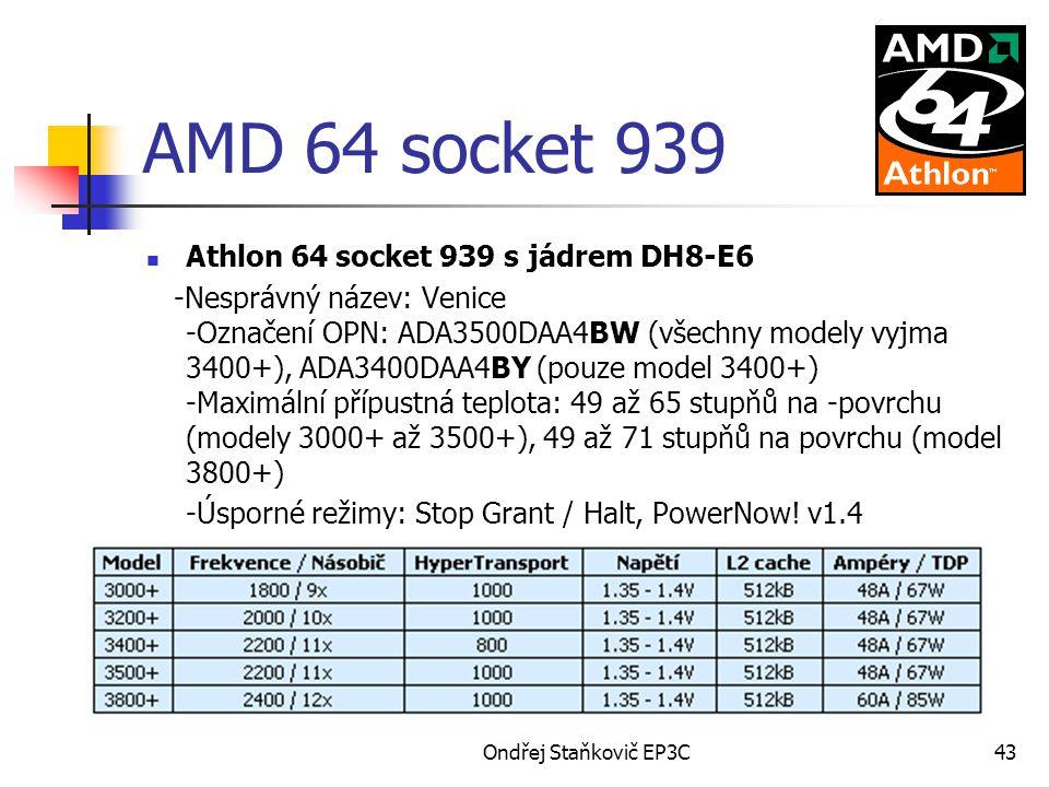 Ondřej Staňkovič EP3C43 AMD 64 socket 939 Athlon 64 socket 939 s jádrem DH8-E6 -Nesprávný název: Venice -Označení OPN: ADA3500DAA4BW (všechny modely vyjma 3400+), ADA3400DAA4BY (pouze model 3400+) -Maximální přípustná teplota: 49 až 65 stupňů na -povrchu (modely 3000+ až 3500+), 49 až 71 stupňů na povrchu (model 3800+) -Úsporné režimy: Stop Grant / Halt, PowerNow.