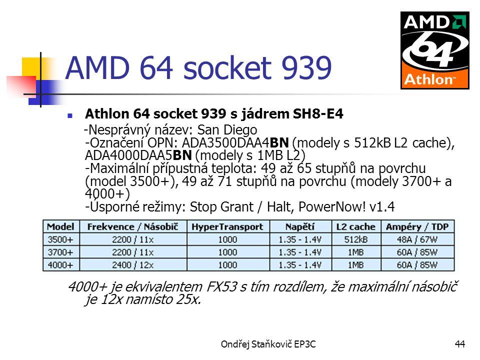 Ondřej Staňkovič EP3C44 AMD 64 socket 939 Athlon 64 socket 939 s jádrem SH8-E4 -Nesprávný název: San Diego -Označení OPN: ADA3500DAA4BN (modely s 512kB L2 cache), ADA4000DAA5BN (modely s 1MB L2) -Maximální přípustná teplota: 49 až 65 stupňů na povrchu (model 3500+), 49 až 71 stupňů na povrchu (modely 3700+ a 4000+) -Úsporné režimy: Stop Grant / Halt, PowerNow.