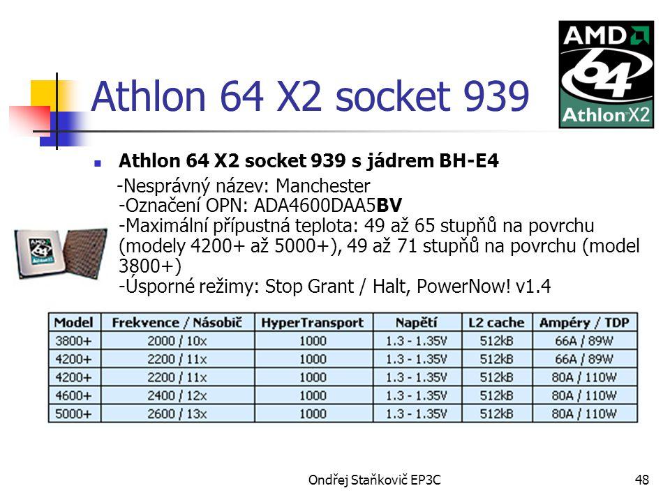 Ondřej Staňkovič EP3C48 Athlon 64 X2 socket 939 Athlon 64 X2 socket 939 s jádrem BH-E4 -Nesprávný název: Manchester -Označení OPN: ADA4600DAA5BV -Maximální přípustná teplota: 49 až 65 stupňů na povrchu (modely 4200+ až 5000+), 49 až 71 stupňů na povrchu (model 3800+) -Úsporné režimy: Stop Grant / Halt, PowerNow.