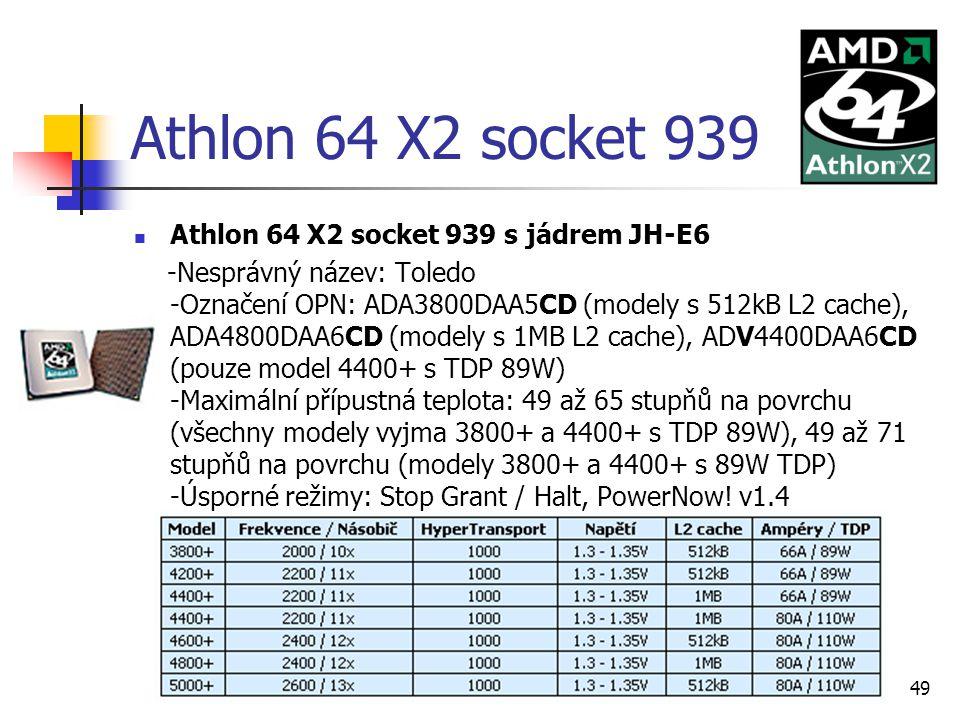 Ondřej Staňkovič EP3C49 Athlon 64 X2 socket 939 Athlon 64 X2 socket 939 s jádrem JH-E6 -Nesprávný název: Toledo -Označení OPN: ADA3800DAA5CD (modely s 512kB L2 cache), ADA4800DAA6CD (modely s 1MB L2 cache), ADV4400DAA6CD (pouze model 4400+ s TDP 89W) -Maximální přípustná teplota: 49 až 65 stupňů na povrchu (všechny modely vyjma 3800+ a 4400+ s TDP 89W), 49 až 71 stupňů na povrchu (modely 3800+ a 4400+ s 89W TDP) -Úsporné režimy: Stop Grant / Halt, PowerNow.