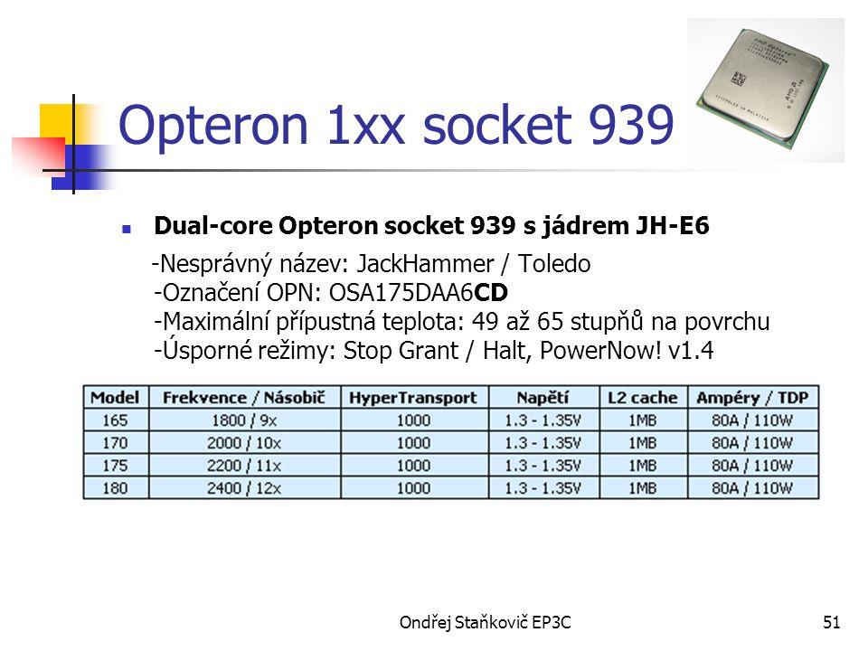 Ondřej Staňkovič EP3C51 Opteron 1xx socket 939 Dual-core Opteron socket 939 s jádrem JH-E6 -Nesprávný název: JackHammer / Toledo -Označení OPN: OSA175DAA6CD -Maximální přípustná teplota: 49 až 65 stupňů na povrchu -Úsporné režimy: Stop Grant / Halt, PowerNow.