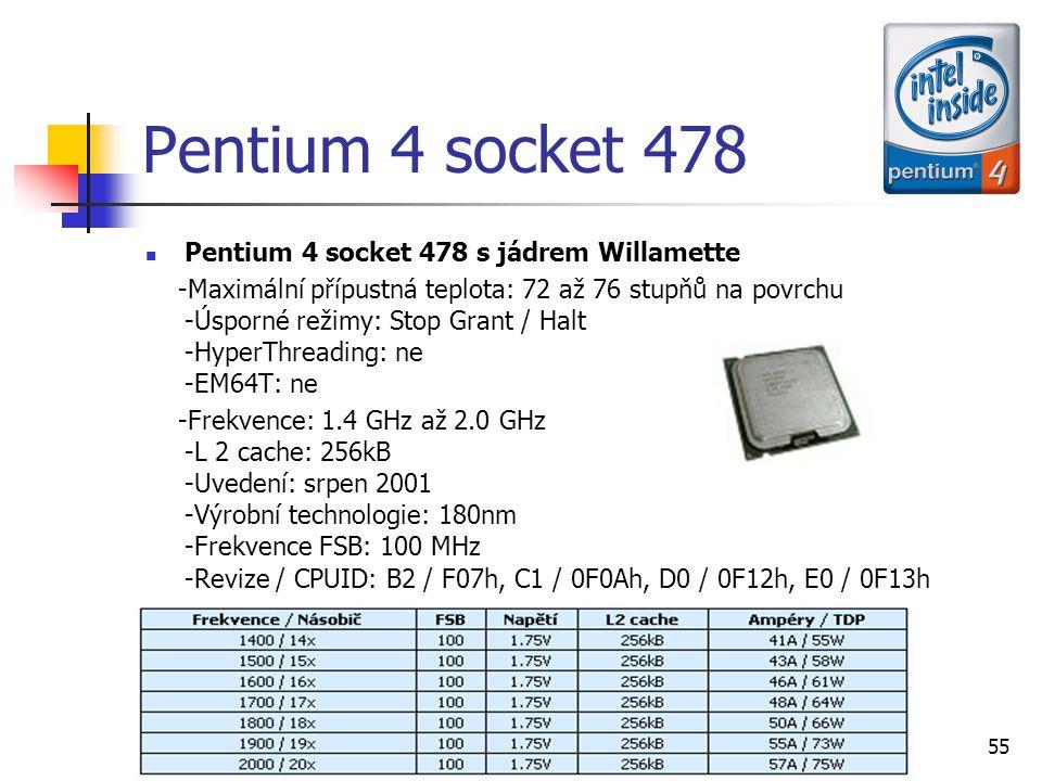 Ondřej Staňkovič EP3C55 Pentium 4 socket 478 Pentium 4 socket 478 s jádrem Willamette -Maximální přípustná teplota: 72 až 76 stupňů na povrchu -Úsporné režimy: Stop Grant / Halt -HyperThreading: ne -EM64T: ne -Frekvence: 1.4 GHz až 2.0 GHz -L 2 cache: 256kB -Uvedení: srpen 2001 -Výrobní technologie: 180nm -Frekvence FSB: 100 MHz -Revize / CPUID: B2 / F07h, C1 / 0F0Ah, D0 / 0F12h, E0 / 0F13h