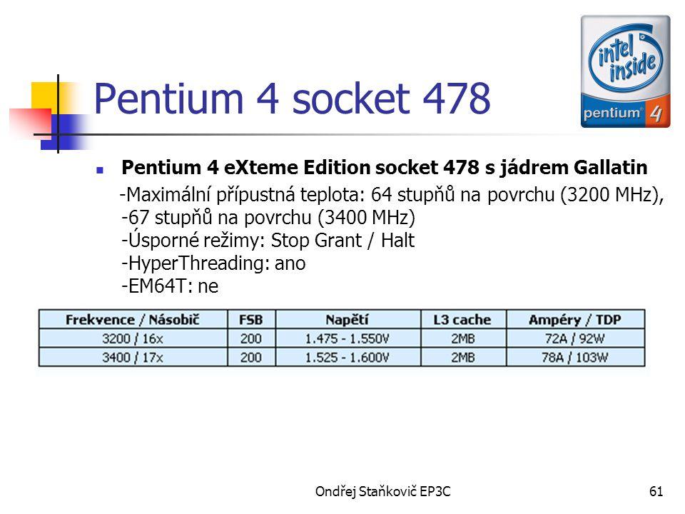 Ondřej Staňkovič EP3C61 Pentium 4 socket 478 Pentium 4 eXteme Edition socket 478 s jádrem Gallatin -Maximální přípustná teplota: 64 stupňů na povrchu (3200 MHz), -67 stupňů na povrchu (3400 MHz) -Úsporné režimy: Stop Grant / Halt -HyperThreading: ano -EM64T: ne
