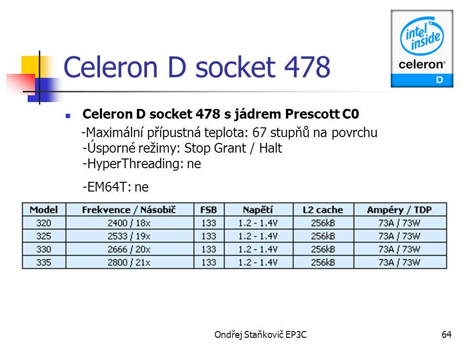 Ondřej Staňkovič EP3C64 Celeron D socket 478 Celeron D socket 478 s jádrem Prescott C0 -Maximální přípustná teplota: 67 stupňů na povrchu -Úsporné režimy: Stop Grant / Halt -HyperThreading: ne -EM64T: ne