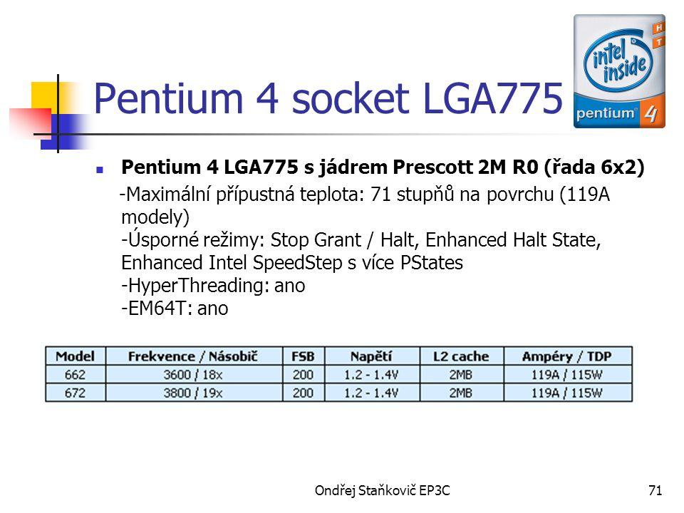 Ondřej Staňkovič EP3C71 Pentium 4 socket LGA775 Pentium 4 LGA775 s jádrem Prescott 2M R0 (řada 6x2) -Maximální přípustná teplota: 71 stupňů na povrchu (119A modely) -Úsporné režimy: Stop Grant / Halt, Enhanced Halt State, Enhanced Intel SpeedStep s více PStates -HyperThreading: ano -EM64T: ano
