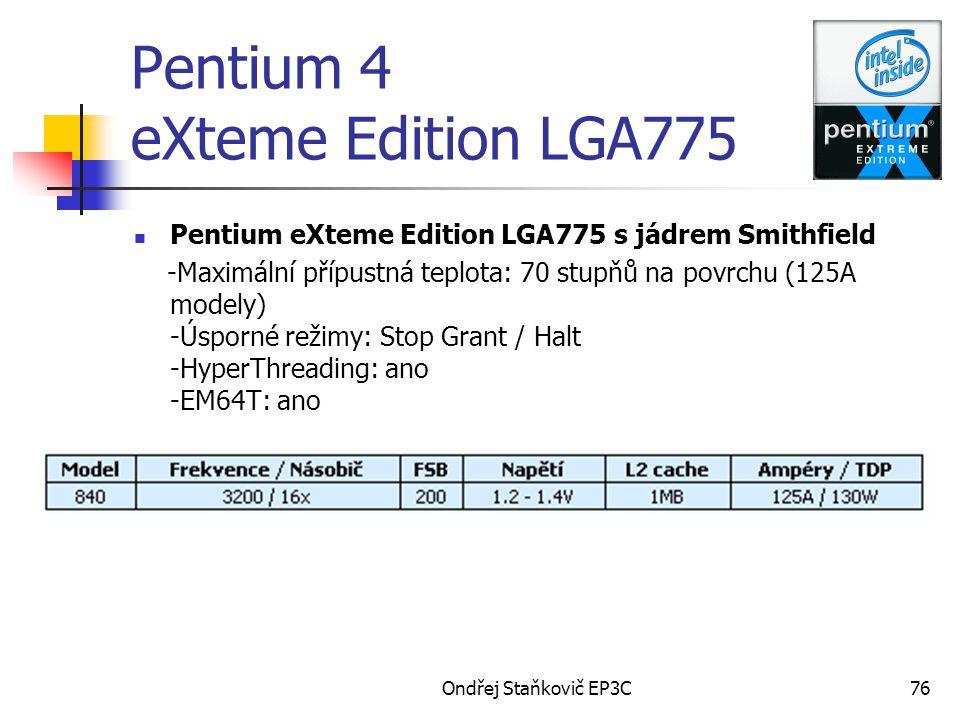 Ondřej Staňkovič EP3C76 Pentium 4 eXteme Edition LGA775 Pentium eXteme Edition LGA775 s jádrem Smithfield -Maximální přípustná teplota: 70 stupňů na povrchu (125A modely) -Úsporné režimy: Stop Grant / Halt -HyperThreading: ano -EM64T: ano
