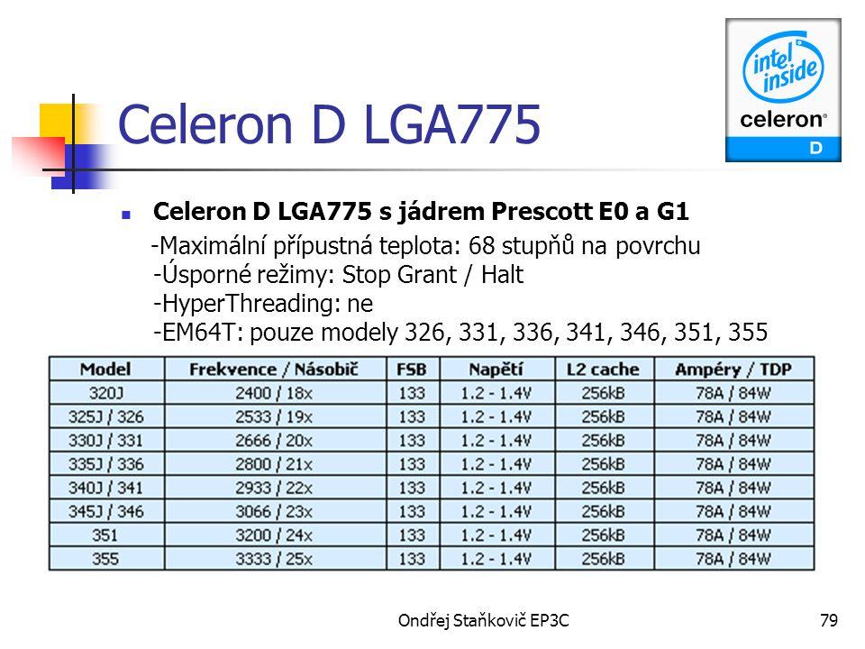 Ondřej Staňkovič EP3C79 Celeron D LGA775 Celeron D LGA775 s jádrem Prescott E0 a G1 -Maximální přípustná teplota: 68 stupňů na povrchu -Úsporné režimy: Stop Grant / Halt -HyperThreading: ne -EM64T: pouze modely 326, 331, 336, 341, 346, 351, 355