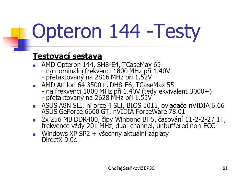 Ondřej Staňkovič EP3C81 Opteron 144 -Testy Testovací sestava AMD Opteron 144, SH8-E4, TCaseMax 65 - na nominální frekvenci 1800 MHz při 1.40V - přetaktovaný na 2816 MHz při 1.52V AMD Athlon 64 3500+, DH8-E6, TCaseMax 55 - na frekvenci 1800 MHz při 1.40V (tedy ekvivalent 3000+) - přetaktovaný na 2628 MHz při 1.55V ASUS A8N SLI, nForce 4 SLI, BIOS 1011, ovladače nVIDIA 6.66 ASUS GeForce 6600 GT, nVIDIA ForceWare 78.01 2x 256 MB DDR400, čipy Winbond BH5, časování 11-2-2-2 / 1T, frekvence vždy 201 MHz, dual-channel, unbuffered non-ECC Windows XP SP2 + všechny aktuální záplaty DirectX 9.0c