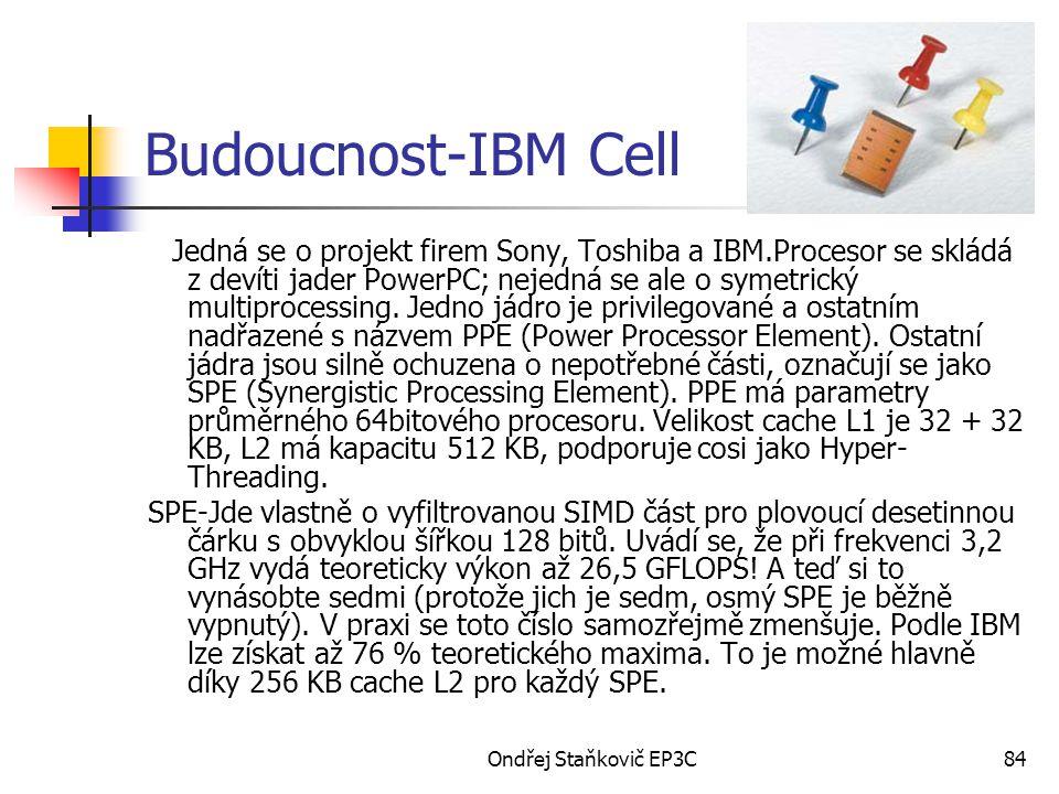 Ondřej Staňkovič EP3C84 Budoucnost-IBM Cell Jedná se o projekt firem Sony, Toshiba a IBM.Procesor se skládá z devíti jader PowerPC; nejedná se ale o s