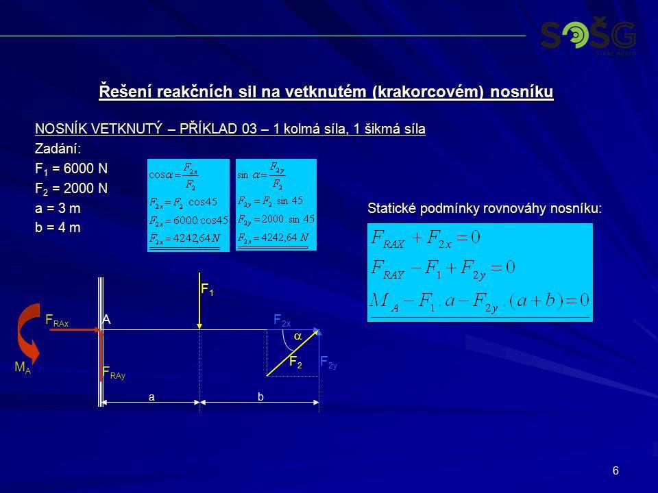 6 NOSNÍK VETKNUTÝ – PŘÍKLAD 03 – 1 kolmá síla, 1 šikmá síla Zadání: F 1 = 6000 N F 2 = 2000 N a = 3 m Statické podmínky rovnováhy nosníku: b = 4 m Řeš