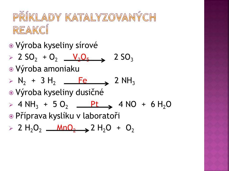 Výroba kyseliny sírové  2 SO 2 + O 2 V 2 O 5 2 SO 3  Výroba amoniaku  N 2 + 3 H 2 Fe 2 NH 3  Výroba kyseliny dusičné  4 NH 3 + 5 O 2 Pt 4 NO + 6 H 2 O  Příprava kyslíku v laboratoři  2 H 2 O 2 MnO 2 2 H 2 O + O 2