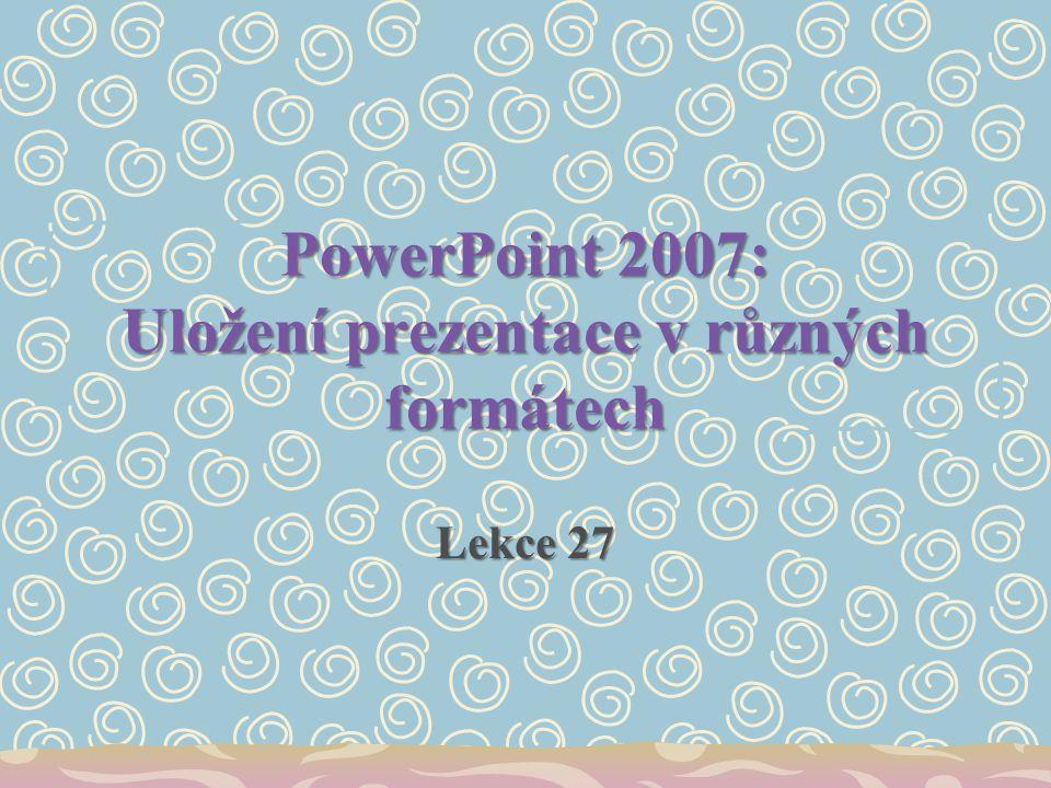 PowerPoint 2007: Uložení prezentace v různých formátech Lekce 27