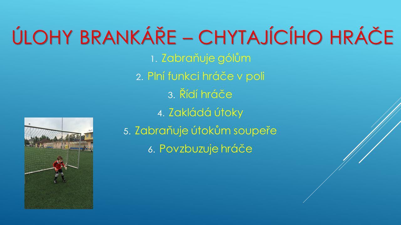 ÚLOHY BRANKÁŘE – CHYTAJÍCÍHO HRÁČE 1. Zabraňuje gólům 2. Plní funkci hráče v poli 3. Řídí hráče 4. Zakládá útoky 5. Zabraňuje útokům soupeře 6. Povzbu