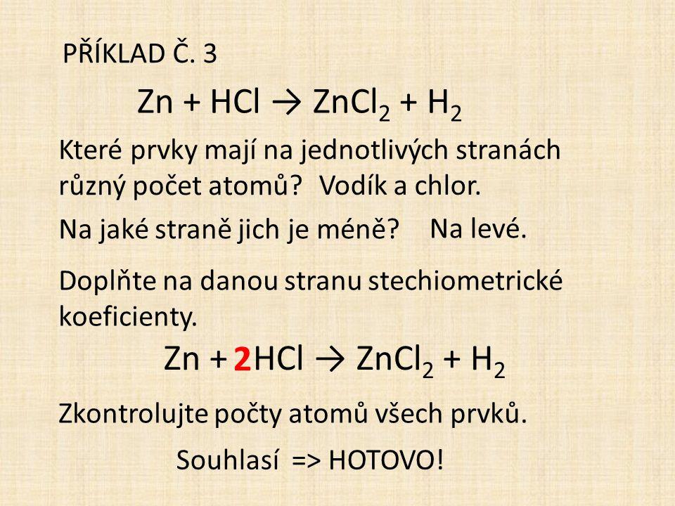 PŘÍKLAD Č. 3 Zn + HCl → ZnCl 2 + H 2 Které prvky mají na jednotlivých stranách různý počet atomů? Na jaké straně jich je méně? Doplňte na danou stranu