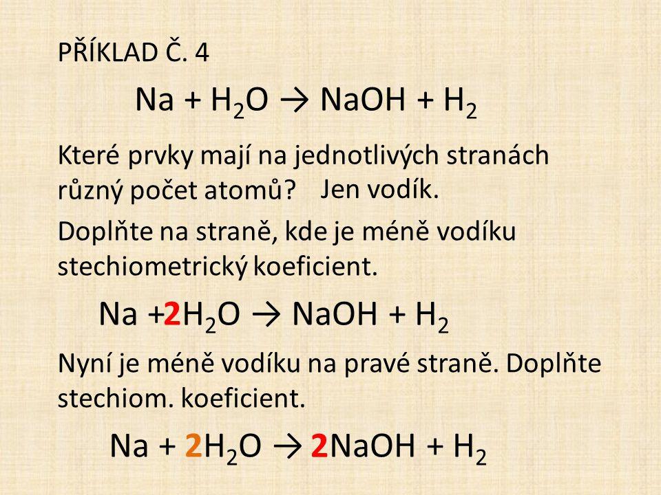 PŘÍKLAD Č. 4 Na + H 2 O → NaOH + H 2 Které prvky mají na jednotlivých stranách různý počet atomů? Jen vodík. Doplňte na straně, kde je méně vodíku ste