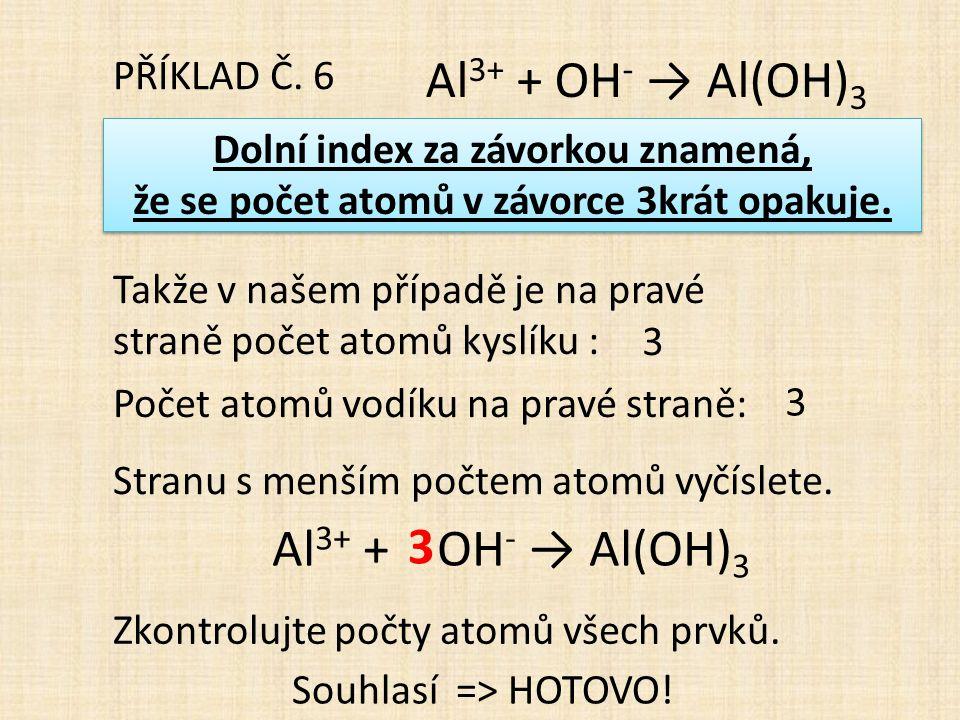 PŘÍKLAD Č. 6 Al 3+ + OH - → Al(OH) 3 Dolní index za závorkou znamená, že se počet atomů v závorce 3krát opakuje. Dolní index za závorkou znamená, že s
