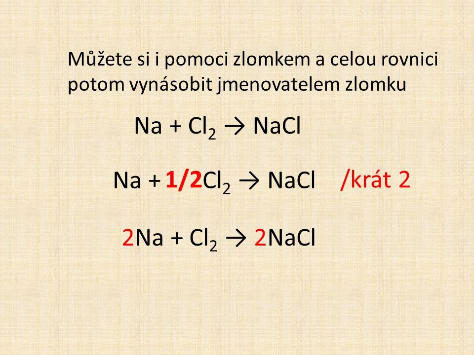 Můžete si i pomoci zlomkem a celou rovnici potom vynásobit jmenovatelem zlomku 1/2 Na + Cl 2 → NaCl /krát 2 2Na + Cl 2 → 2NaCl Na + Cl 2 → NaCl