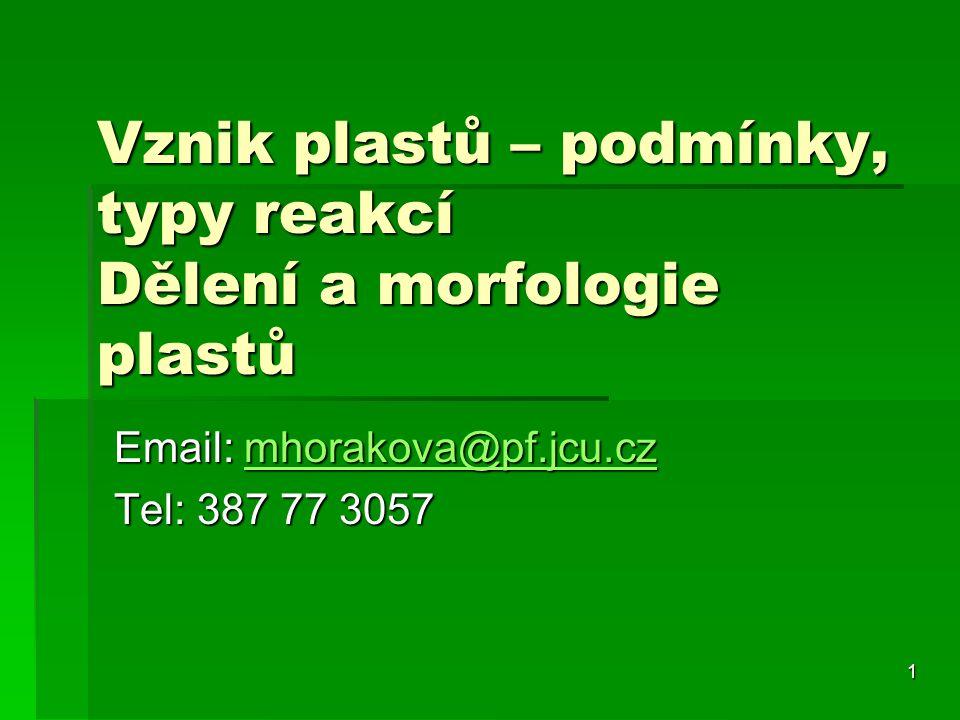 1 Vznik plastů – podmínky, typy reakcí Dělení a morfologie plastů Email: mhorakova@pf.jcu.cz mhorakova@pf.jcu.cz Tel: 387 77 3057