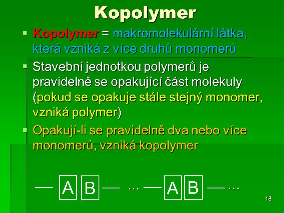 Kopolymer  Kopolymer = makromolekulární látka, která vzniká z více druhů monomerů  Stavební jednotkou polymerů je pravidelně se opakující část molek