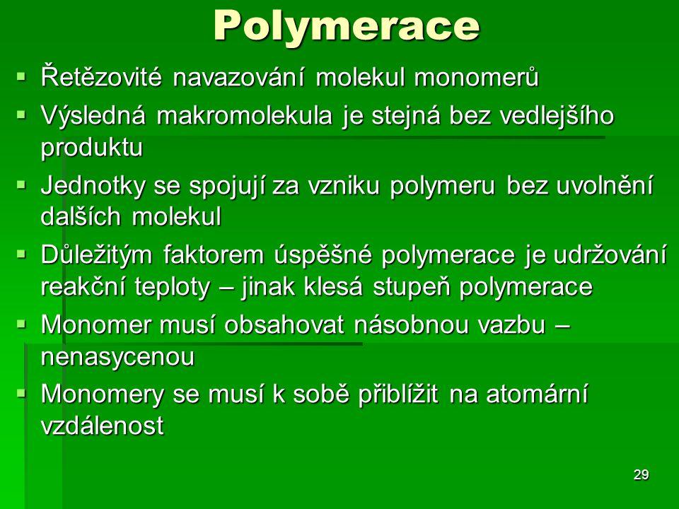 Polymerace 29  Řetězovité navazování molekul monomerů  Výsledná makromolekula je stejná bez vedlejšího produktu  Jednotky se spojují za vzniku poly