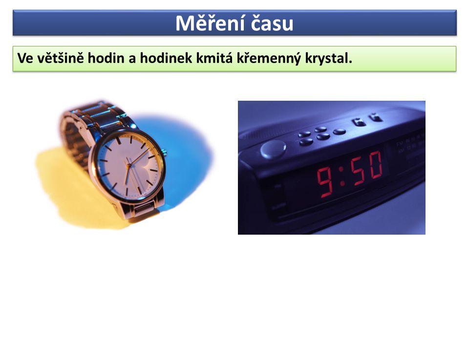 Měření času Ve většině hodin a hodinek kmitá křemenný krystal. Ve většině hodin a hodinek kmitá křemenný krystal.