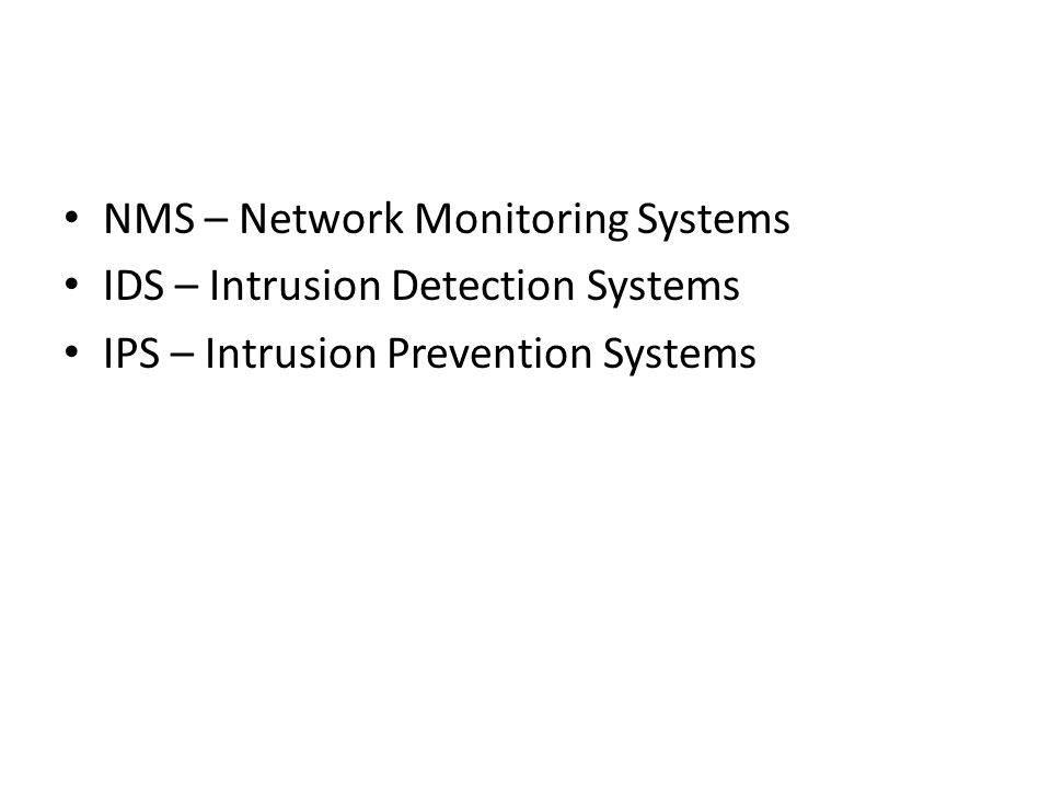 NMS – Network Monitoring Systems IDS – Intrusion Detection Systems IPS – Intrusion Prevention Systems