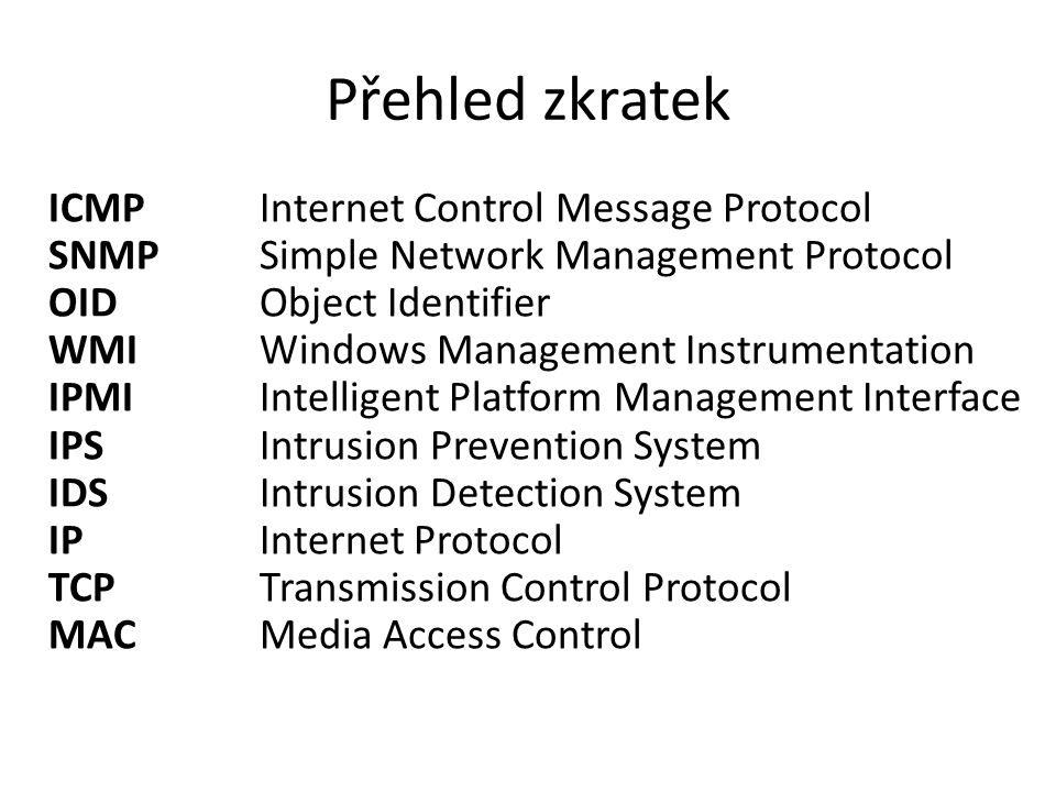 Přehled zkratek ICMP Internet Control Message Protocol SNMP Simple Network Management Protocol OID Object Identifier WMI Windows Management Instrumentation IPMI Intelligent Platform Management Interface IPS Intrusion Prevention System IDS Intrusion Detection System IP Internet Protocol TCP Transmission Control Protocol MAC Media Access Control