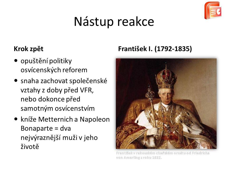 Krok zpět opuštění politiky osvícenských reforem snaha zachovat společenské vztahy z doby před VFR, nebo dokonce před samotným osvícenstvím kníže Metternich a Napoleon Bonaparte = dva nejvýraznější muži v jeho životě Nástup reakce František I.