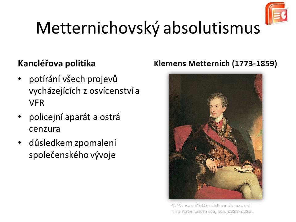 Kancléřova politika potírání všech projevů vycházejících z osvícenství a VFR policejní aparát a ostrá cenzura důsledkem zpomalení společenského vývoje Metternichovský absolutismus Klemens Metternich (1773-1859)