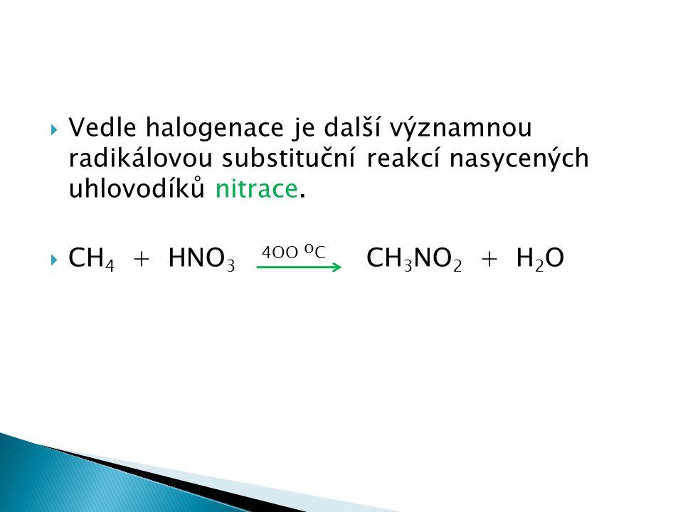  Vedle halogenace je další významnou radikálovou substituční reakcí nasycených uhlovodíků nitrace.  CH 4 + HNO 3 4OO o C CH 3 NO 2 + H 2 O