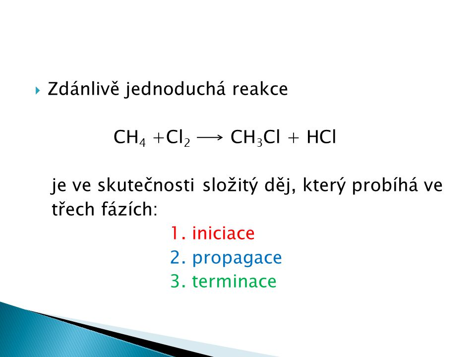  Zdánlivě jednoduchá reakce CH 4 +Cl 2 CH 3 Cl + HCl je ve skutečnosti složitý děj, který probíhá ve třech fázích: 1. iniciace 2. propagace 3. termin