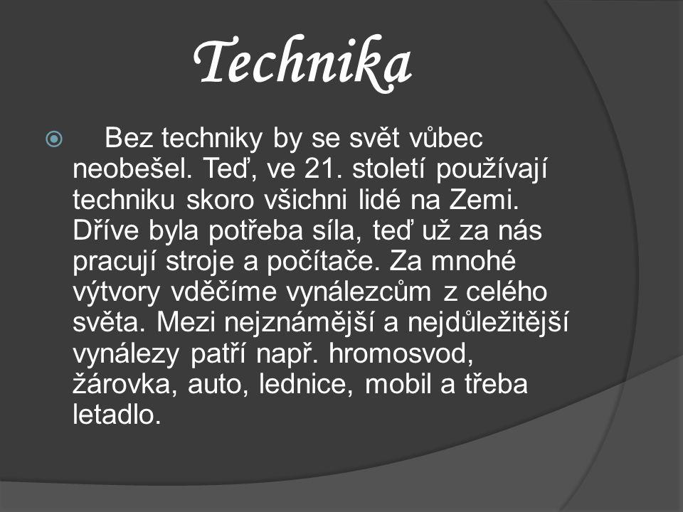Technika  Bez techniky by se svět vůbec neobešel. Teď, ve 21. století používají techniku skoro všichni lidé na Zemi. Dříve byla potřeba síla, teď už