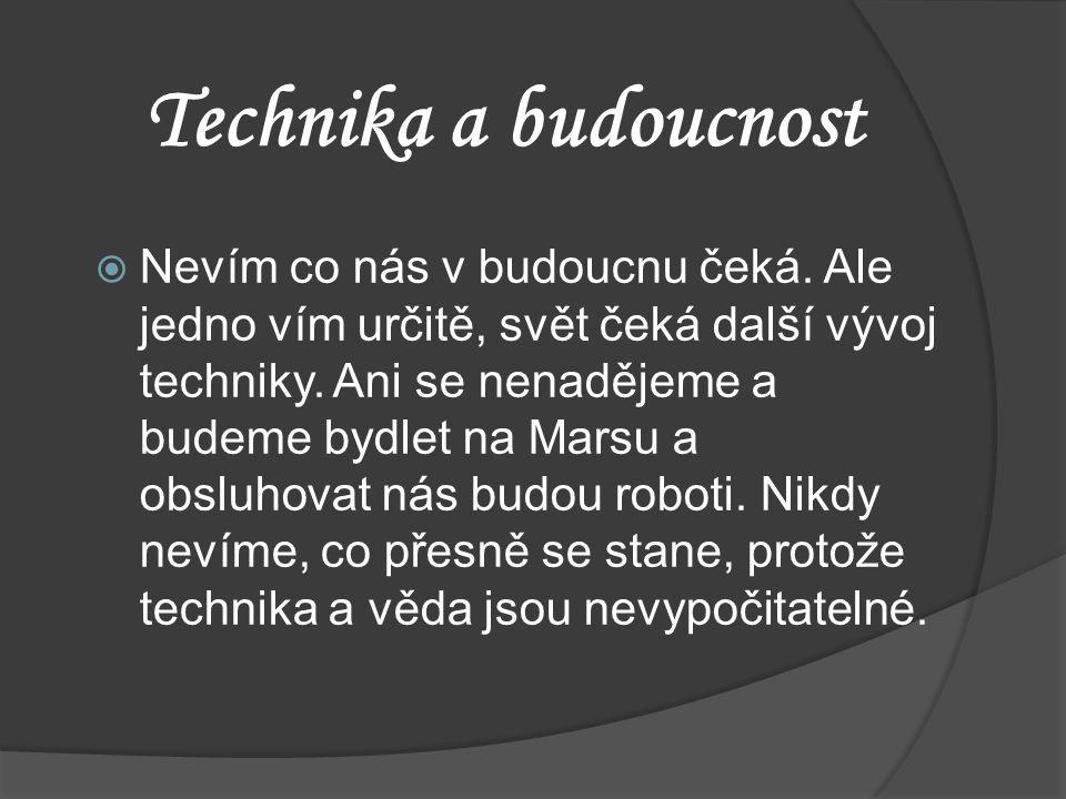 Technika a budoucnost  Nevím co nás v budoucnu čeká. Ale jedno vím určitě, svět čeká další vývoj techniky. Ani se nenadějeme a budeme bydlet na Marsu