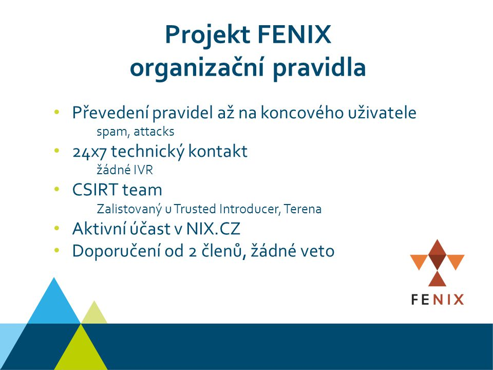 Projekt FENIX organizační pravidla Převedení pravidel až na koncového uživatele spam, attacks 24x7 technický kontakt žádné IVR CSIRT team Zalistovaný u Trusted Introducer, Terena Aktivní účast v NIX.CZ Doporučení od 2 členů, žádné veto