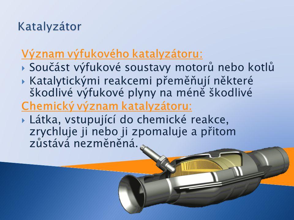Význam výfukového katalyzátoru:  Součást výfukové soustavy motorů nebo kotlů  Katalytickými reakcemi přeměňují některé škodlivé výfukové plyny na méně škodlivé Chemický význam katalyzátoru:  Látka, vstupující do chemické reakce, zrychluje ji nebo ji zpomaluje a přitom zůstává nezměněná.