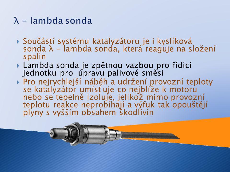  Součástí systému katalyzátoru je i kyslíková sonda λ - lambda sonda, která reaguje na složení spalin  Lambda sonda je zpětnou vazbou pro řídicí jednotku pro úpravu palivové směsi  Pro nejrychlejší náběh a udržení provozní teploty se katalyzátor umísťuje co nejblíže k motoru nebo se tepelně izoluje, jelikož mimo provozní teplotu reakce neprobíhají a výfuk tak opouštějí plyny s vyšším obsahem škodlivin