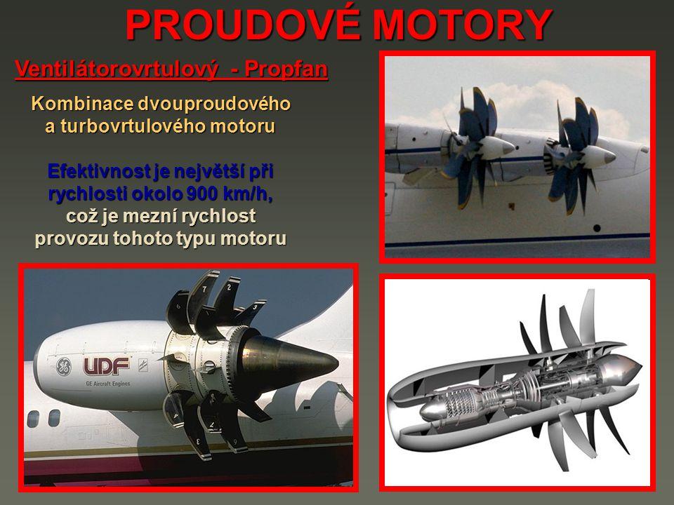 PROUDOVÉ MOTORY Ventilátorovrtulový - Propfan Kombinace dvouproudového a turbovrtulového motoru Efektivnost je největší při rychlosti okolo 900 km/h, což je mezní rychlost provozu tohoto typu motoru