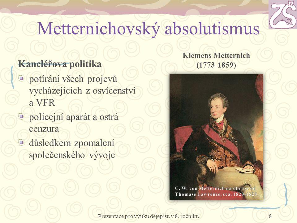 Metternichovský absolutismus Kancléřova politika potírání všech projevů vycházejících z osvícenství a VFR policejní aparát a ostrá cenzura důsledkem zpomalení společenského vývoje Klemens Metternich (1773-1859) Prezentace pro výuku dějepisu v 8.