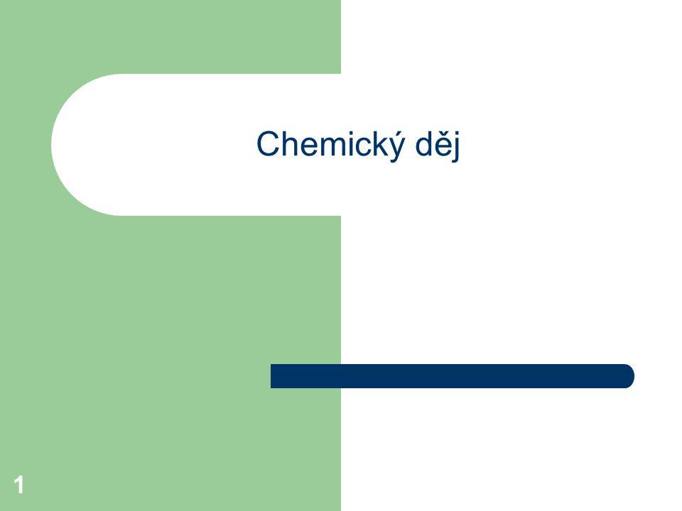 2 Chemický děj je proces, při kterém se výchozí chemické látky mění v jiné chemické látky (produkty).