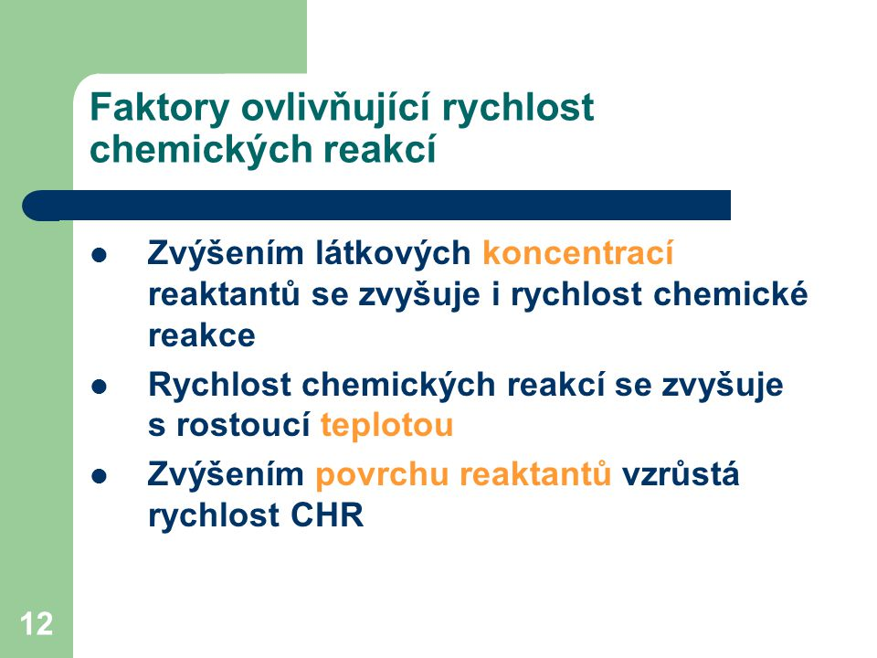 12 Faktory ovlivňující rychlost chemických reakcí Zvýšením látkových koncentrací reaktantů se zvyšuje i rychlost chemické reakce Rychlost chemických r