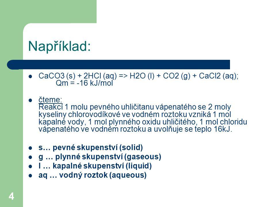4 Například: CaCO3 (s) + 2HCl (aq) => H2O (l) + CO2 (g) + CaCl2 (aq); Qm = -16 kJ/mol čteme: Reakcí 1 molu pevného uhličitanu vápenatého se 2 moly kys