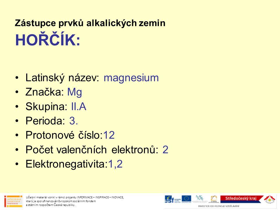 Zástupce prvků alkalických zemin HOŘČÍK: Latinský název: magnesium Značka: Mg Skupina: II.A Perioda: 3. Protonové číslo:12 Počet valenčních elektronů: